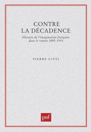 Contre la décadence. Histoire de l'imagination française dans le roman, 1890-1914