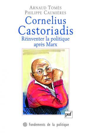 Cornelius Castoriadis. Réinventer la politique après Marx