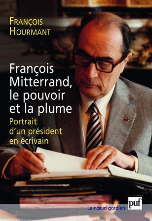 François Mitterrand, le pouvoir et la plume
