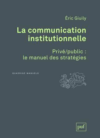La communication institutionnelle. Privé/public : le manuel des stratégies
