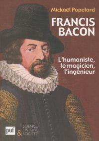 Francis Bacon. L'humaniste, le magicien, l'ingénieur