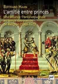 L'amitié entre princes. Une alliance franco-espagnole au temps des guerres de Religion (1560-1570)